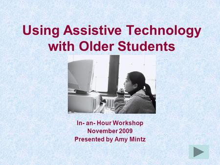 Using Assistive Technology with Older Students In- an- Hour Workshop November 2009 Presented by Amy Mintz.