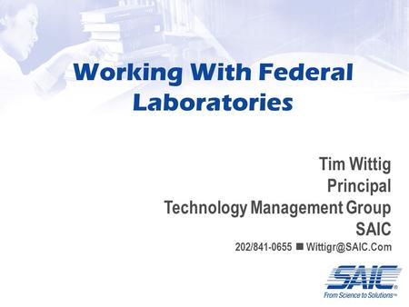 Working With Federal Laboratories Tim Wittig Principal Technology Management Group SAIC 202/841-0655