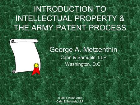 © 2001, 2002, 2003 Cahn & Samuels, LLP INTRODUCTION TO INTELLECTUAL PROPERTY & THE ARMY PATENT PROCESS George A. Metzenthin Cahn & Samuels, LLP Washington,