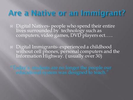  Digital Natives- people who spend their entire lives surrounded by technology such as computers, video games, DVD players ect…..  Digital Immigrants-