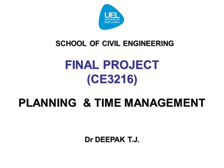 FINAL PROJECT (CE3216) PLANNING & TIME MANAGEMENT Dr DEEPAK T.J. SCHOOL OF CIVIL ENGINEERING.