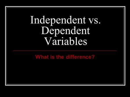 Independent vs. Dependent Variables What is the difference?