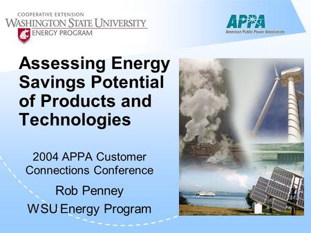 Assessing Energy Savings Potential of Products and Technologies 2004 APPA Customer Connections Conference Rob Penney WSU Energy Program.