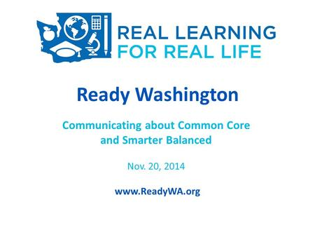 Ready Washington Communicating about Common Core and Smarter Balanced Nov. 20, 2014 www.ReadyWA.org.