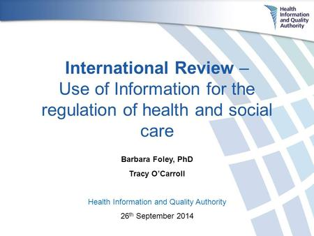 International Review – Use of Information for the regulation of health and social care Barbara Foley, PhD Tracy O'Carroll Health Information and Quality.