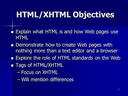 1 HTML/XHTML Objectives Explain what HTML is and how Web pages use HTML Explain what HTML is and how Web pages use HTML Demonstrate how to create Web pages.