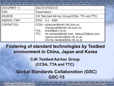 DOCUMENT #:GSC15-GTSC8-15 FOR:Presentation SOURCE: CJK Test-bed Ad-hoc Group(CCSA, TTA and TTC) AGENDA ITEM: GTSC 4.1 NGN CONTACT(S):CCSA: