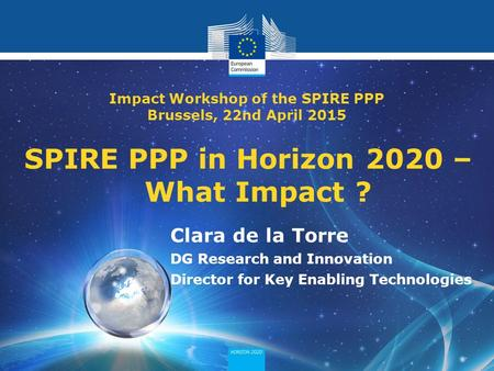 Policy Research and Innovation Research and Innovation SPIRE PPP in Horizon 2020 – What Impact ? Clara de la Torre DG Research and Innovation Director.