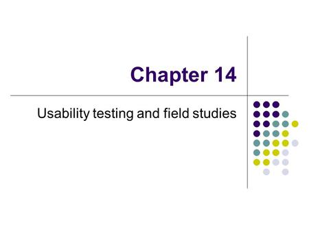 Chapter 14 Usability testing and field studies. Usability testing Goal: to test whether the product being developed is usable by the intended user population.