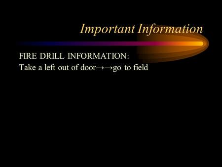 Important Information FIRE DRILL INFORMATION: Take a left out of door→→go to field.