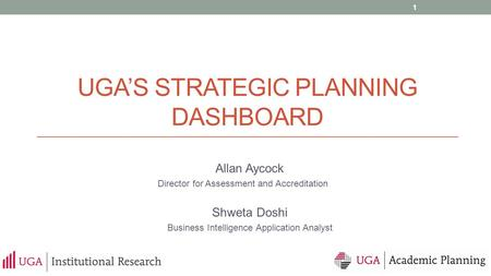 UGA'S STRATEGIC PLANNING DASHBOARD Allan Aycock Director for Assessment and Accreditation Shweta Doshi Business Intelligence Application Analyst 1.