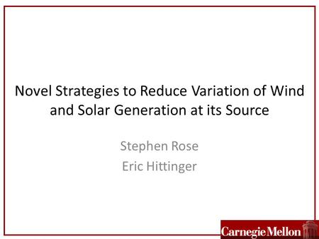 Novel Strategies to Reduce Variation of Wind and Solar Generation at its Source Stephen Rose Eric Hittinger.