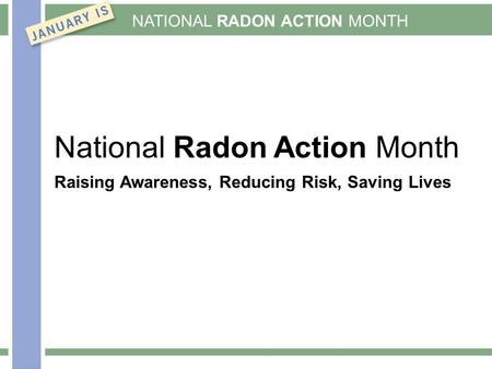 NATIONAL RADON ACTION MONTH National Radon Action Month Raising Awareness, Reducing Risk, Saving Lives.