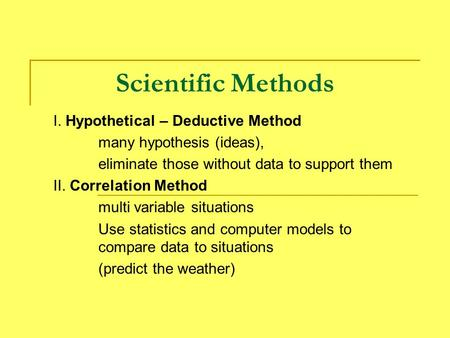 Scientific Methods I. Hypothetical – Deductive Method many hypothesis (ideas), eliminate those without data to support them II. Correlation Method multi.