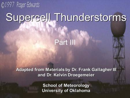 1 Supercell Thunderstorms Adapted from Materials by Dr. Frank Gallagher III and Dr. Kelvin Droegemeier School of Meteorology University of Oklahoma Part.