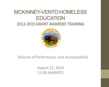 MCKINNEY-VENTO HOMELESS EDUCATION 2012-2015 GRANT AWARDEE TRAINING Division of Performance and Accountability August 21, 2014 11:00 AM(MDT)