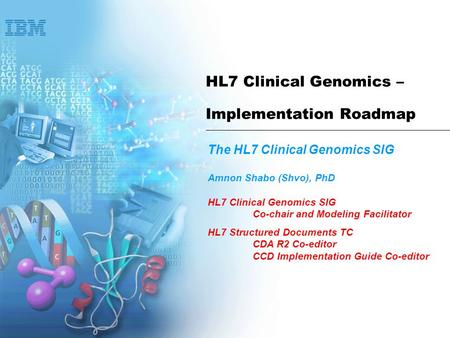 HL7 Clinical Genomics – Implementation Roadmap The HL7 Clinical Genomics SIG Amnon Shabo (Shvo), PhD HL7 Clinical Genomics SIG Co-chair and Modeling Facilitator.