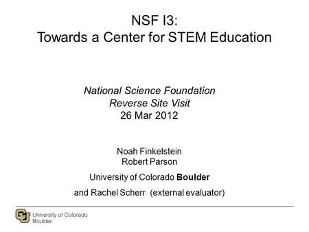 NSF I3: Towards a Center for STEM Education National Science Foundation Reverse Site Visit 26 Mar 2012 Noah Finkelstein Robert Parson University of Colorado.