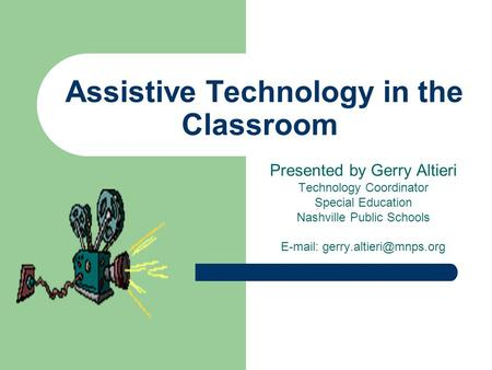 Assistive Technology in the Classroom Presented by Gerry Altieri Technology Coordinator Special Education Nashville Public Schools