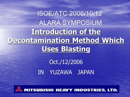 Introduction of the Decontamination Method Which Uses Blasting ISOE/ATC 2006/10/12 ALARA SYMPOSIUM Oct./12/2006 IN YUZAWA JAPAN.