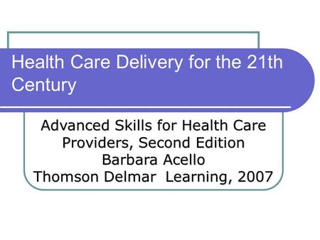 Health Care Delivery for the 21th Century Advanced Skills for Health Care Providers, Second Edition Barbara Acello Thomson Delmar Learning, 2007.