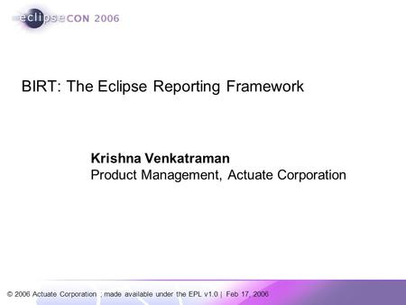 © 2006 Actuate Corporation ; made available under the EPL v1.0 | Feb 17, 2006 BIRT: The Eclipse Reporting Framework Krishna Venkatraman Product Management,