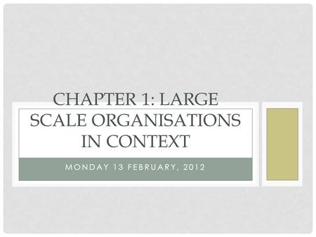 MONDAY 13 FEBRUARY, 2012 CHAPTER 1: LARGE SCALE ORGANISATIONS IN CONTEXT.