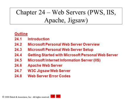  2000 Deitel & Associates, Inc. All rights reserved. Chapter 24 – Web Servers (PWS, IIS, Apache, Jigsaw) Outline 24.1Introduction 24.2Microsoft Personal.