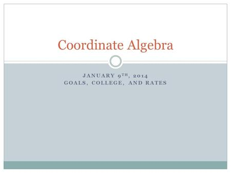 JANUARY 9 TH, 2014 GOALS, COLLEGE, AND RATES Coordinate Algebra.