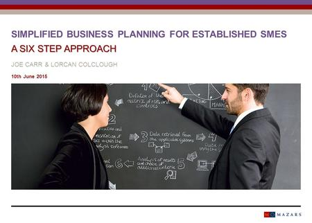 A SIX STEP APPROACH SIMPLIFIED BUSINESS PLANNING FOR ESTABLISHED SMES A SIX STEP APPROACH JOE CARR & LORCAN COLCLOUGH 10th June 2015.