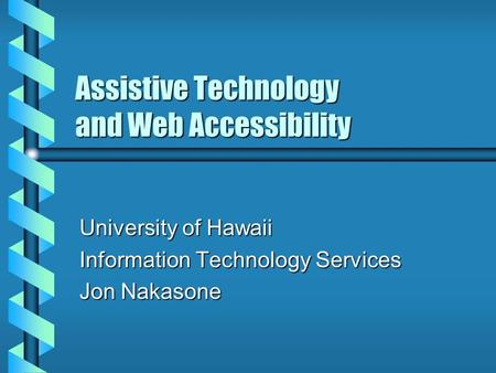 Assistive Technology and Web Accessibility University of Hawaii Information Technology Services Jon Nakasone.