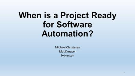 When is a Project Ready for Software Automation? Michael Christesen Mat Krueper Ty Henson 1.