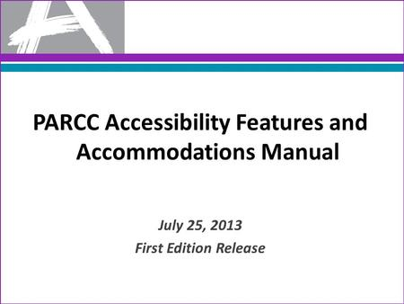 PARCC Accessibility Features and Accommodations Manual July 25, 2013 First Edition Release.