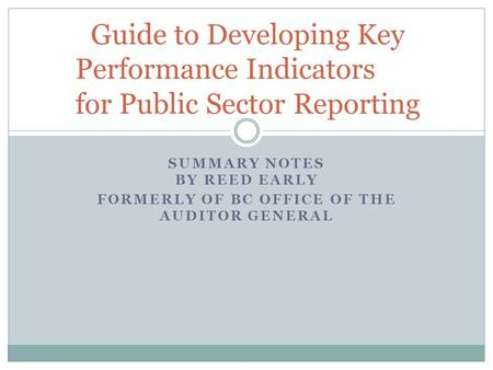 SUMMARY NOTES BY REED EARLY FORMERLY OF BC OFFICE OF THE AUDITOR GENERAL Guide to Developing Key Performance Indicators for Public Sector Reporting.