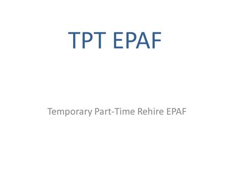 TPT EPAF Temporary Part-Time Rehire EPAF. What is a TPT EPAF? The EPAF for Temporary Part-Time (TPT) is an electronic process allowing for paperless personnel.