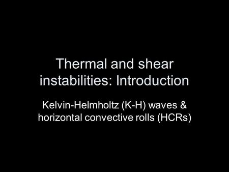 Thermal and shear instabilities: Introduction Kelvin-Helmholtz (K-H) waves & horizontal convective rolls (HCRs)