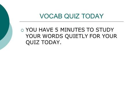 VOCAB QUIZ TODAY  YOU HAVE 5 MINUTES TO STUDY YOUR WORDS QUIETLY FOR YOUR QUIZ TODAY.