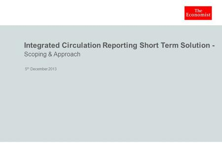 Integrated Circulation Reporting Short Term Solution - Scoping & Approach 5 th December 2013.