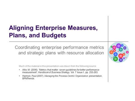 Aligning Enterprise Measures, Plans, and Budgets Coordinating enterprise performance metrics and strategic plans with resource allocation Much of the material.
