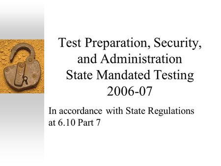 Test Preparation, Security, and Administration State Mandated Testing 2006-07 In accordance with State Regulations at 6.10 Part 7.