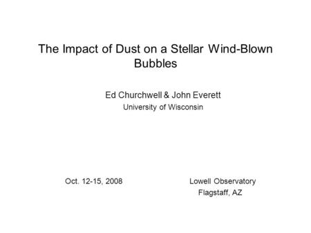 The Impact of Dust on a Stellar Wind-Blown Bubbles Ed Churchwell & John Everett University of Wisconsin Oct. 12-15, 2008Lowell Observatory Flagstaff, AZ.
