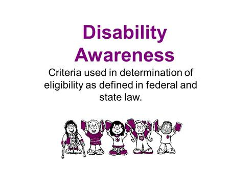 Disability Awareness Criteria used in determination of eligibility as defined in federal and state law.