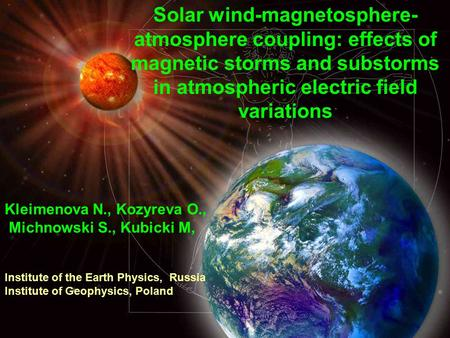 Solar wind-magnetosphere- atmosphere coupling: effects of magnetic storms and substorms in atmospheric electric field variations Kleimenova N., Kozyreva.
