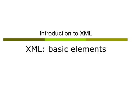 "Introduction to XML XML: basic elements. ""Trying to wrap your brain around XML is sort of like trying to put an octopus in a bottle. Every time you think."