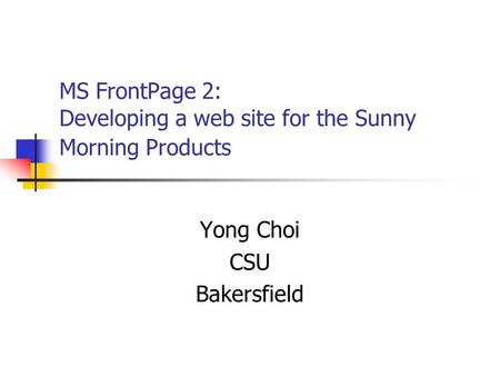 MS FrontPage 2: Developing a web site for the Sunny Morning Products Yong Choi CSU Bakersfield.