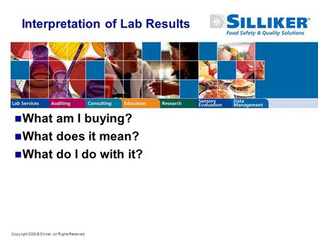 Copyright 2008 © Silliker, All Rights Reserved Interpretation of Lab Results What am I buying? What does it mean? What do I do with it?