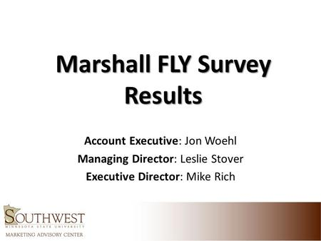 Marshall FLY Survey Results Account Executive: Jon Woehl Managing Director: Leslie Stover Executive Director: Mike Rich.