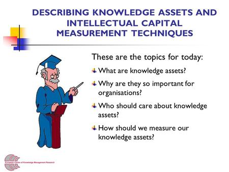 DESCRIBING KNOWLEDGE ASSETS AND INTELLECTUAL CAPITAL MEASUREMENT TECHNIQUES These are the topics for today: What are knowledge assets? Why are they so.