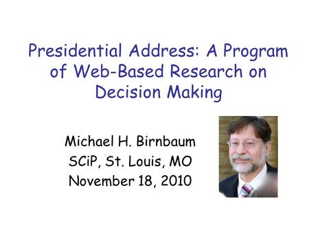 Presidential Address: A Program of Web-Based Research on Decision Making Michael H. Birnbaum SCiP, St. Louis, MO November 18, 2010.