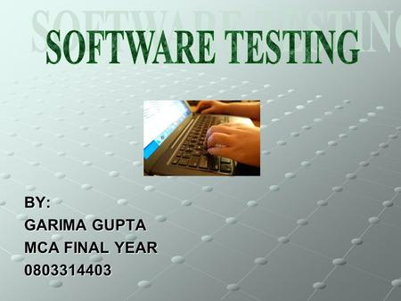 BY: GARIMA GUPTA MCA FINAL YEAR 0803314403. WHAT IS SOFTWARE TESTING ? SOFTWARE TESTING IS THE PROCESS OF EXECUTING PROGRAMS OR SYSTEM WITH THE INTENT.